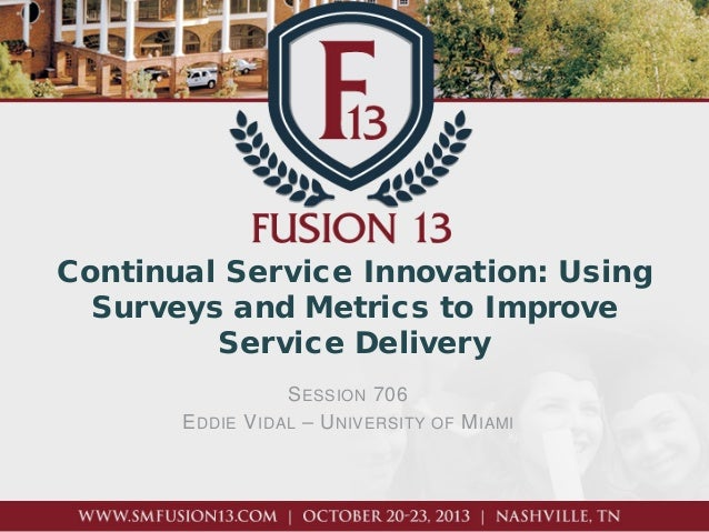 Continual Service Innovation: Using Surveys and Metrics to Improve Service Delivery E DDIE  S ESSION 706 V IDAL – U NIVERS...