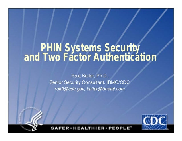 PHIN Systems Securityand Two Factor AuthenticationRaja Kailar, Ph.D.Senior Security Consultant, IRMO/CDCrok9@cdc.gov, kail...