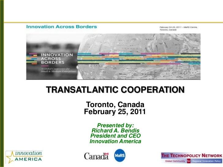 TRANSATLANTIC COOPERATION      Toronto, Canada      February 25, 2011          Presented by:        Richard A. Bendis     ...