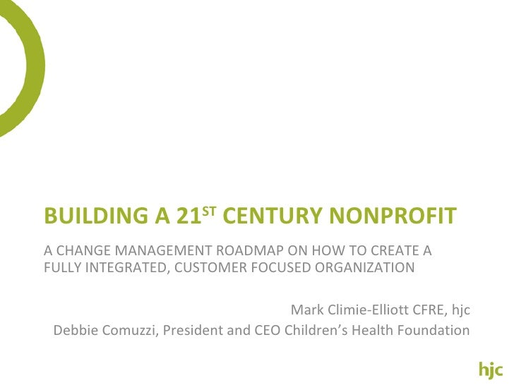BUILDING A 21 ST  CENTURY NONPROFIT A CHANGE MANAGEMENT ROADMAP ON HOW TO CREATE A FULLY INTEGRATED, CUSTOMER FOCUSED ORGA...