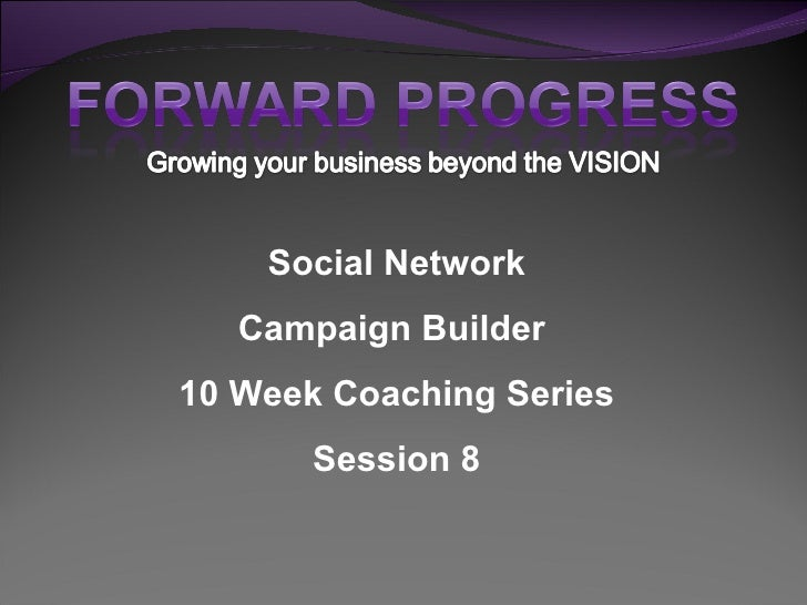 Social Network Campaign Builder  10 Week Coaching Series Session 8