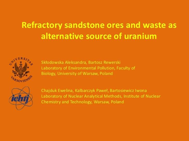 Refractory sandstone ores and waste as     alternative source of uranium    Skłodowska Aleksandra, Bartosz Rewerski    Lab...