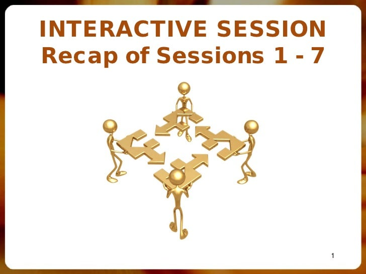 INTERACTIVE SESSIONRecap of Sessions 1 - 7                          1