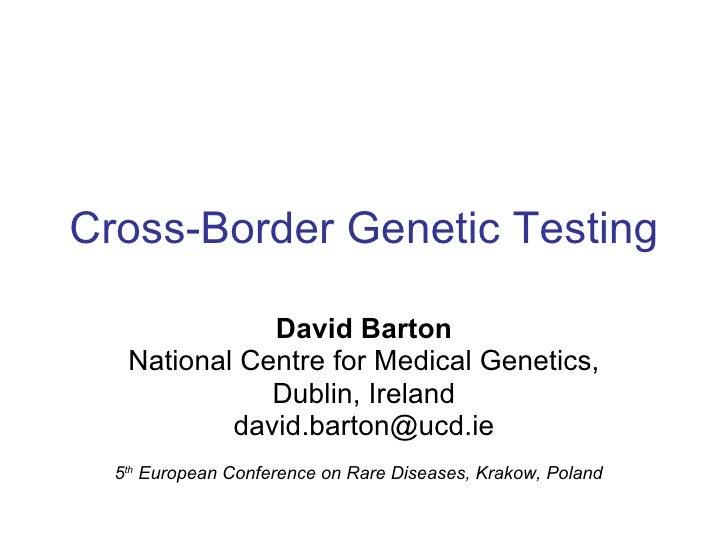 Cross-Border Genetic Testing David Barton National Centre for Medical Genetics, Dublin, Ireland [email_address] 5 th  Euro...