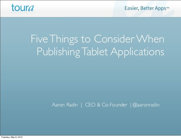 Five Things to Consider When                        Publishing Tablet Applications                           Aaron Radin |...