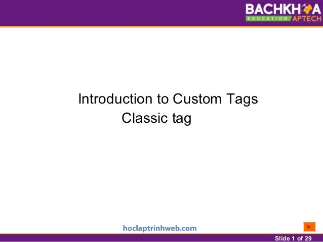 Slide 1 of 29 Introduction to Custom Tags Classic tag