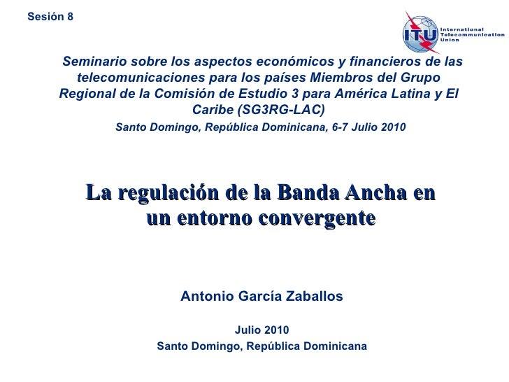 La regulación de la Banda Ancha en un entorno convergente Antonio García Zaballos Julio 2010 Santo Domingo, República Domi...