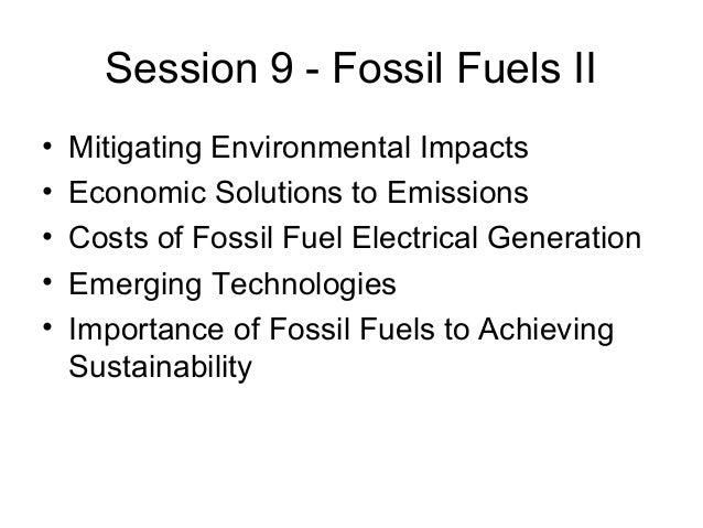 Session 9 - Fossil Fuels II • • • • •  Mitigating Environmental Impacts Economic Solutions to Emissions Costs of Fossil Fu...