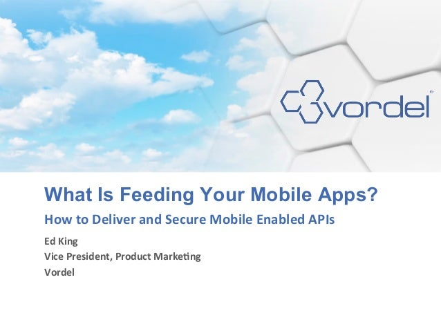 What Is Feeding Your Mobile Apps?How to Deliver and Secure Mobile Enabled APIs Ed King Vice Presiden...