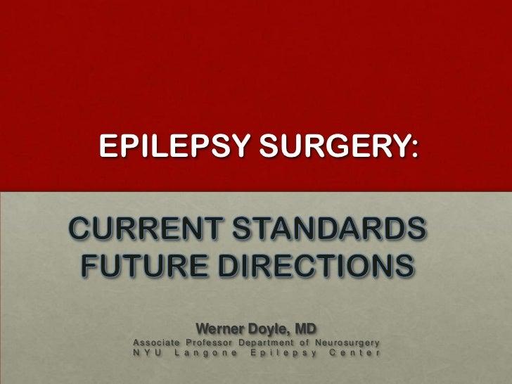 EPILEPSY SURGERY: <br />CURRENT STANDARDS<br />FUTURE DIRECTIONS<br />Werner Doyle, MD<br />Associate Professor Department...