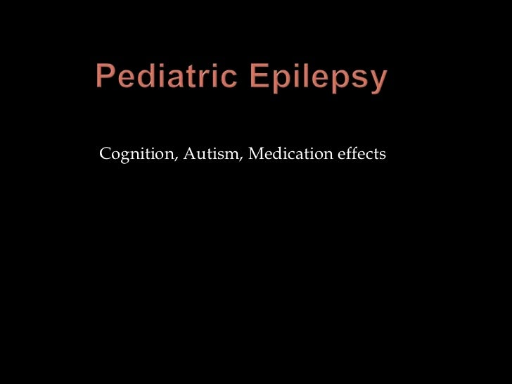 Pediatric Epilepsy	<br />Cognition, Autism, Medication effects<br />