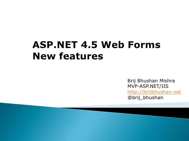ASP.NET 4.5 Web FormsNew features               Brij Bhushan Mishra               MVP-ASP.NET/IIS               http://bri...