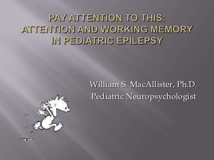 Pay Attention to This: Attention and Working Memory in Pediatric Epilepsy<br />William S. MacAllister, Ph.D.<br />Pediatri...