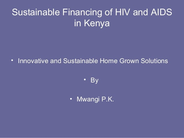 Sustainable Financing of HIV and AIDS               in Kenya• Innovative and Sustainable Home Grown Solutions             ...