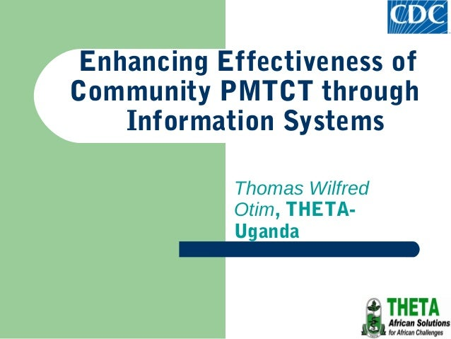 Enhancing Effectiveness ofCommunity PMTCT through    Information Systems            Thomas Wilfred            Otim, THETA-...