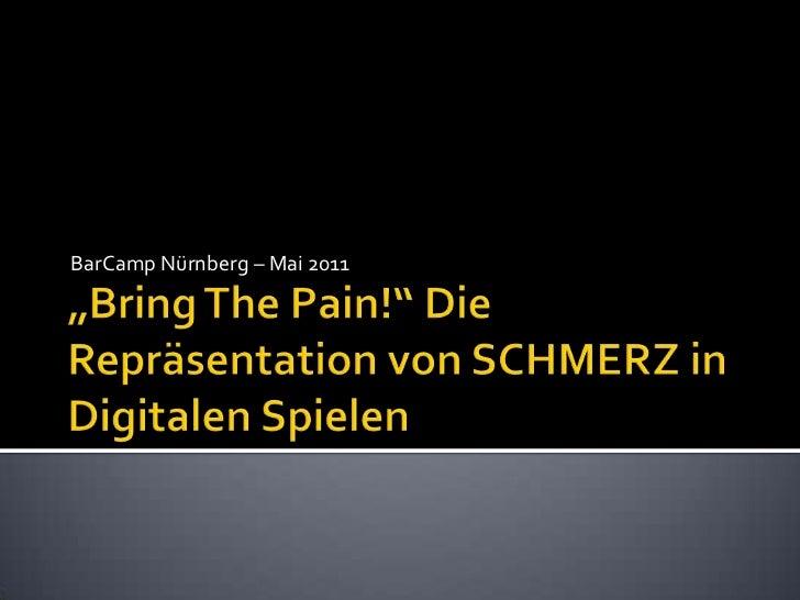 """BarCamp Nürnberg – Mai 2011 <br />""""Bring The Pain!"""" Die Repräsentation von SCHMERZ in Digitalen Spielen <br />"""