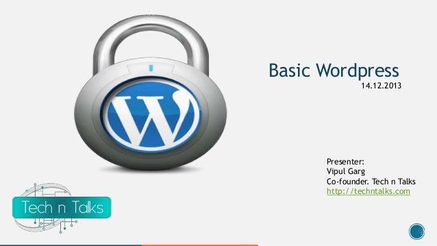 Basic Wordpress 14.12.2013  Presenter: Vipul Garg Co-founder. Tech n Talks http://techntalks.com