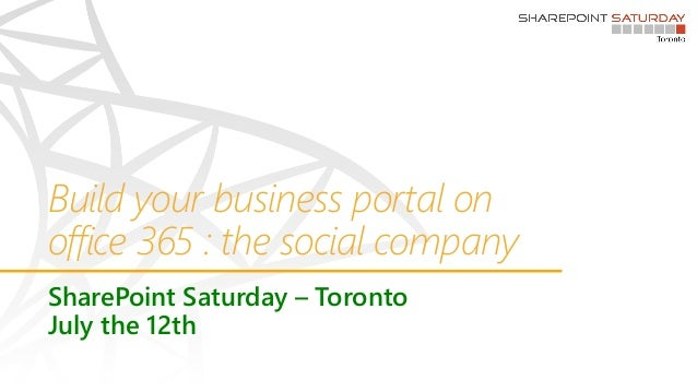 Build your business portal on office 365 : the social company SharePoint Saturday – Toronto July the 12th