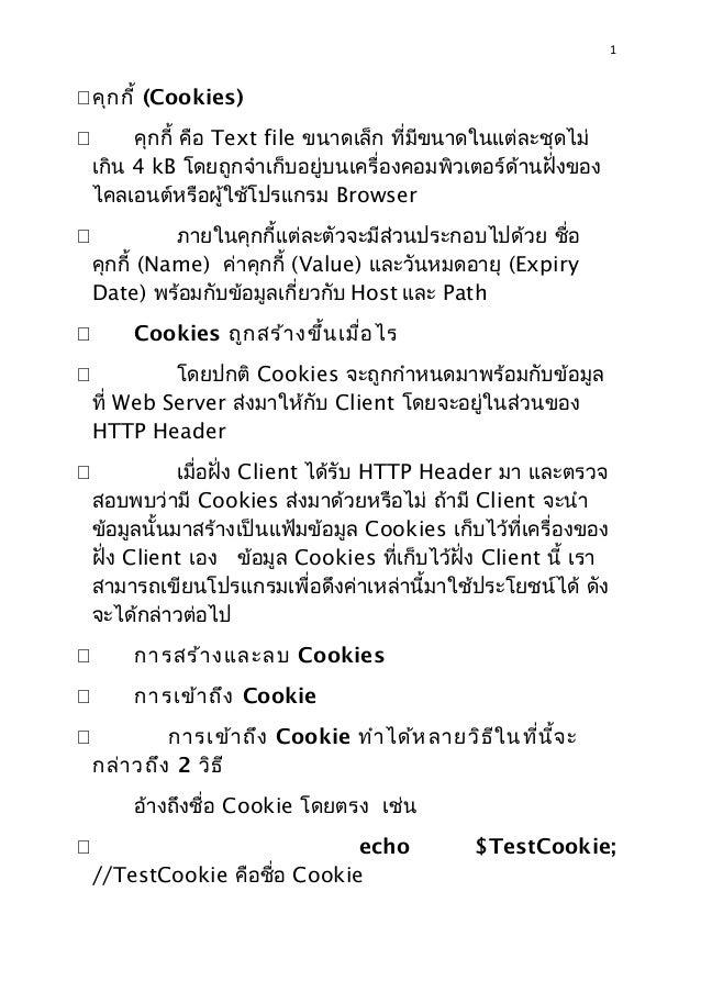 1 žคุกกี้ (Cookies) ž คุกกี้ คือ Text file ขนาดเล็ก ที่มีขนาดในแต่ละชุดไม่ เกิน 4 kB โดยถูกจำาเก็บอยู่บนเครื่องคอมพิวเตอร์...