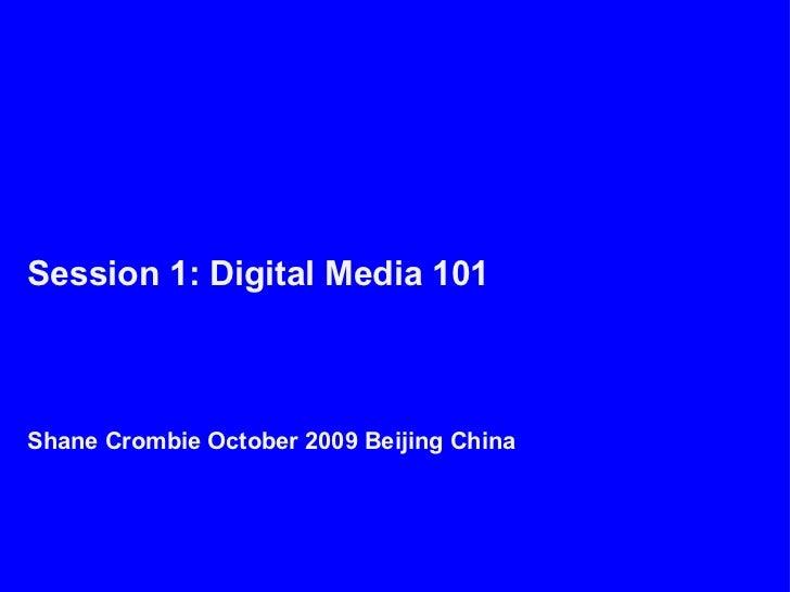 Session 1: Digital Media 101Shane Crombie October 2009 Beijing China