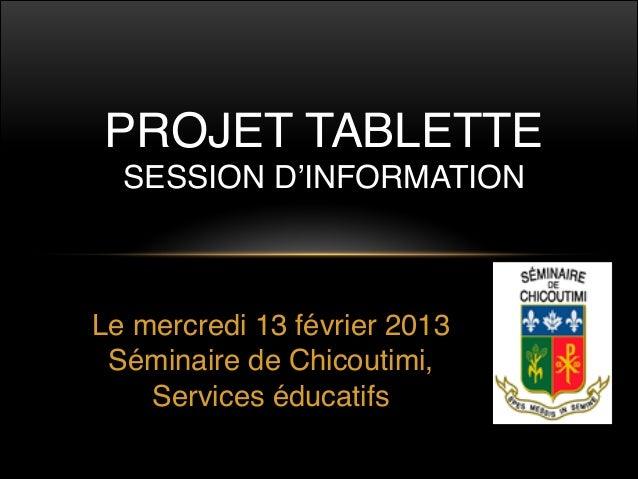 PROJET TABLETTE  SESSION D'INFORMATIONLe mercredi 13 février 2013 Séminaire de Chicoutimi,    Services éducatifs