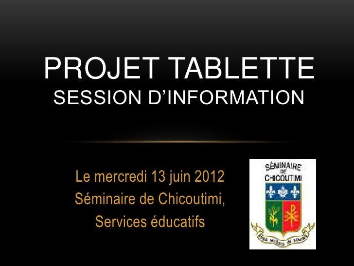 PROJET TABLETTESESSION D'INFORMATION Le mercredi 13 juin 2012 Séminaire de Chicoutimi,    Services éducatifs