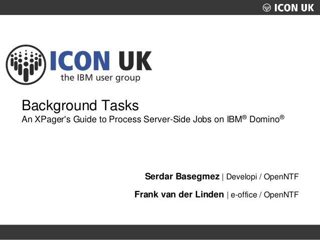 UKLUG 2012 – Cardiff, Wales Background Tasks An XPager's Guide to Process Server-Side Jobs on IBM® Domino® Serdar Basegmez...