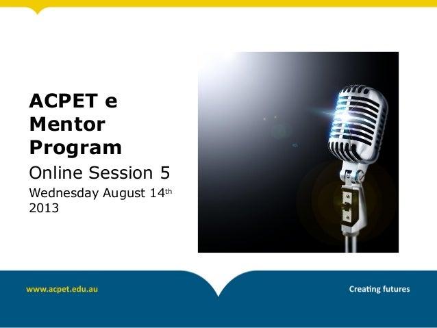 ACPET e Mentor Program Online Session 5 Wednesday August 14th 2013