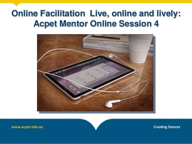 Online Facilitation Live, online and lively: Acpet Mentor Online Session 4