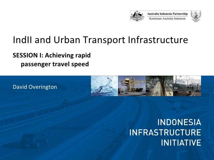 <ul><li>IndII and Urban Transport Infrastructure </li></ul><ul><li>SESSION I: Achieving rapid passenger travel speed </li>...