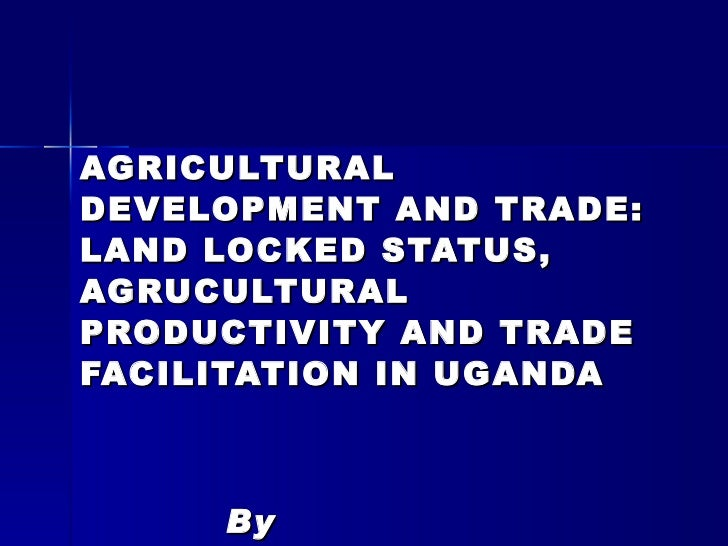 AGRICULTURAL DEVELOPMENT AND TRADE: LAND LOCKED STATUS, AGRUCULTURAL PRODUCTIVITY AND TRADE FACILITATION IN UGANDA By Mwam...