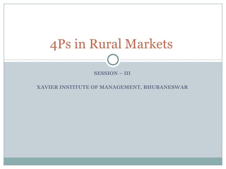 SESSION – III  XAVIER INSTITUTE OF MANAGEMENT, BHUBANESWAR  4Ps in Rural Markets