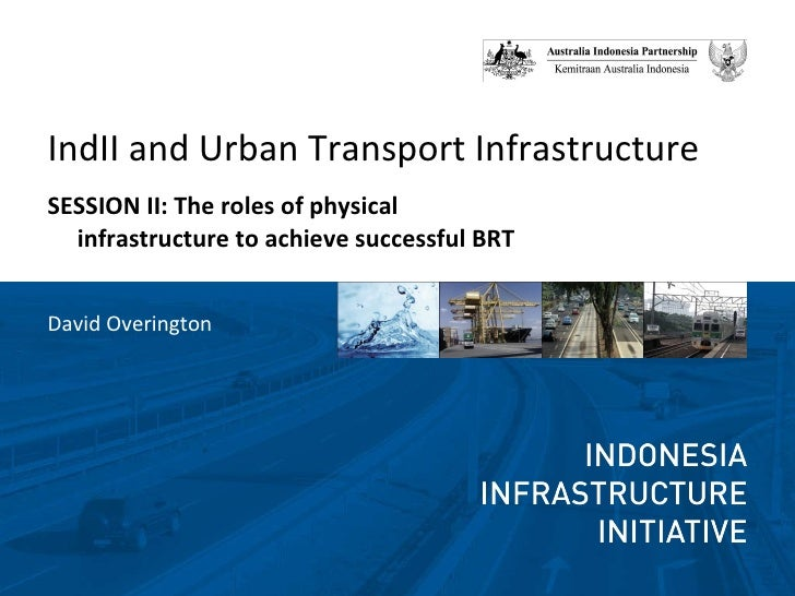 <ul><li>IndII and Urban Transport Infrastructure </li></ul><ul><li>SESSION II: The roles of physical infrastructure to ach...