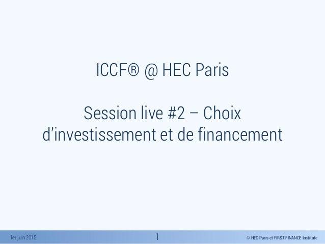 © HEC Paris et FIRST FINANCE Institute1er juin 2015 ICCF® @ HEC Paris Session live #2 – Choix d'investissement et de finan...