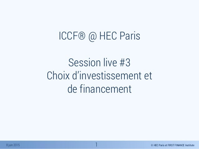 © HEC Paris et FIRST FINANCE Institute8 juin 2015 ICCF® @ HEC Paris Session live #3 Choix d'investissement et de financeme...