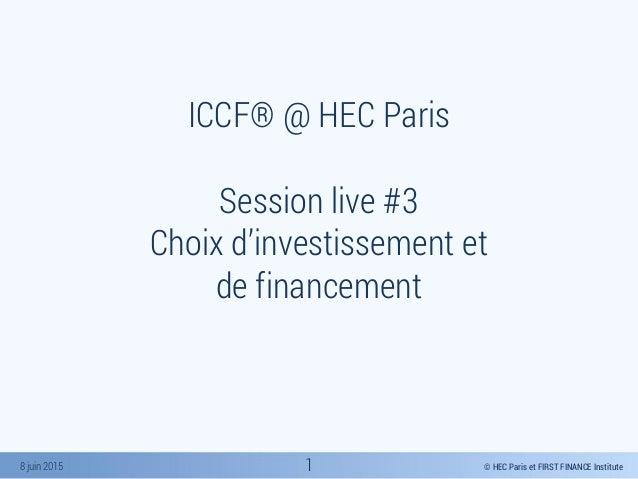 © HEC Paris et FIRST FINANCE Institute8 juin 2015 ICCF® @ HEC Paris Session live #3 Choix d'investissement et de financeme...