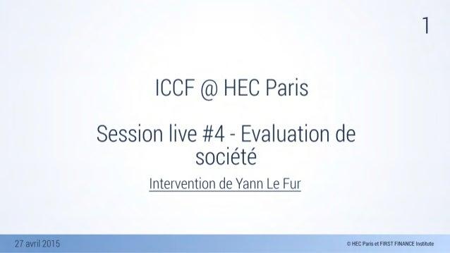 27 avril 2015 1 ICCF @ HEC Paris Session live #4 - Evaluation de société Intervention de Yann Le Fur