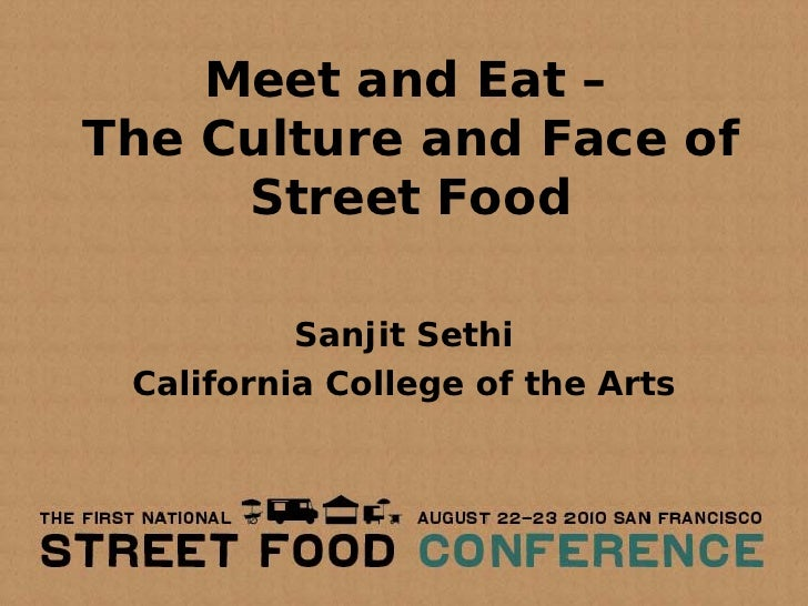 Meet and Eat – The Culture and Face of      Street Food            Sanjit Sethi  California College of the Arts