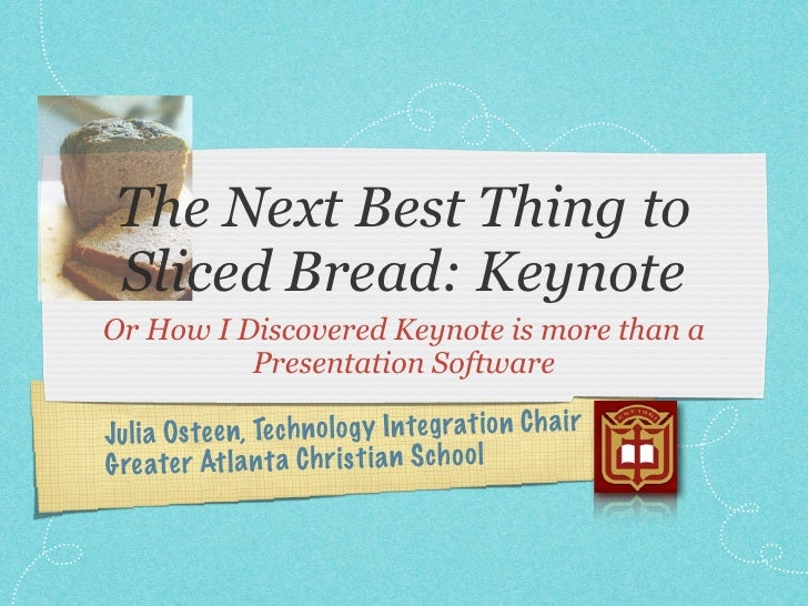 The Next Best Thing to Sliced Bread: KeynoteOr How I Discovered Keynote is more than a          Presentation SoftwareJu li...