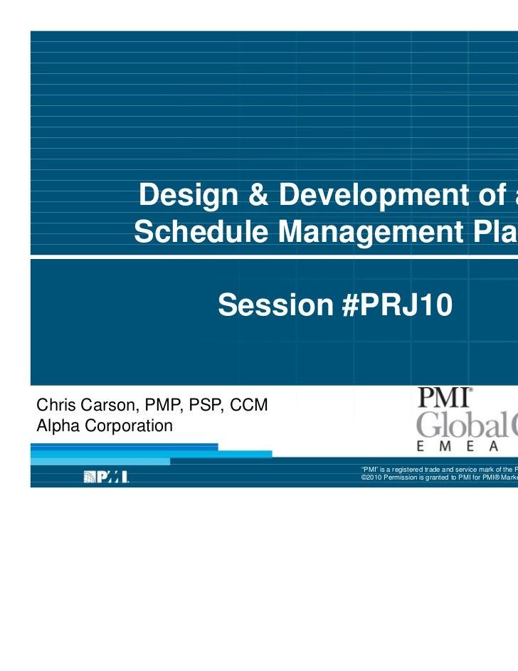 Design & Development of a           Schedule Management Plan                     Session #PRJ10Chris Carson, PMP, PSP, CCM...
