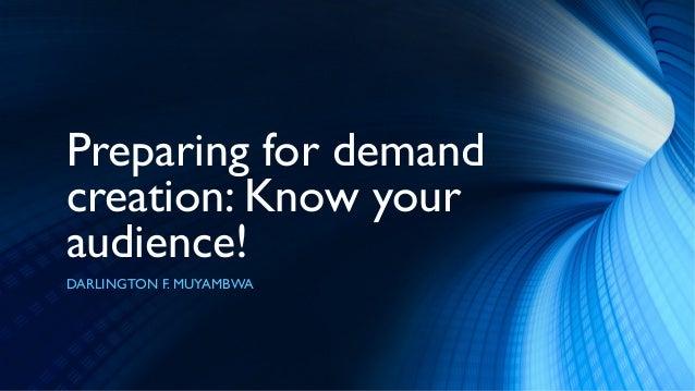 Preparing for demandcreation: Know youraudience!DARLINGTON F. MUYAMBWA