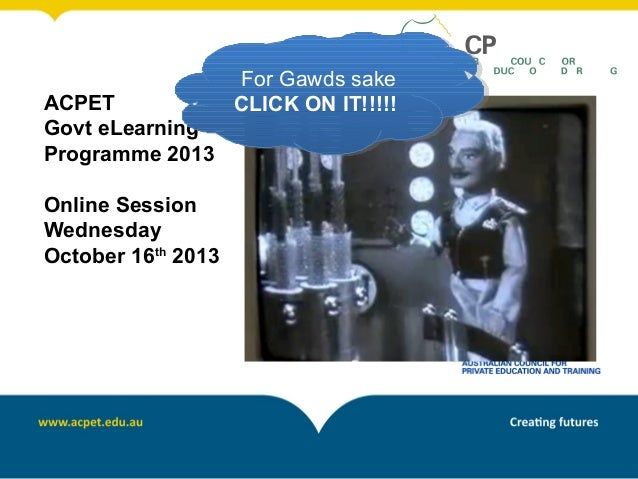 ACPET Govt eLearning Programme 2013 Online Session Wednesday October 16th 2013  For Gawds sake For Gawds sake CLICK ON IT!...