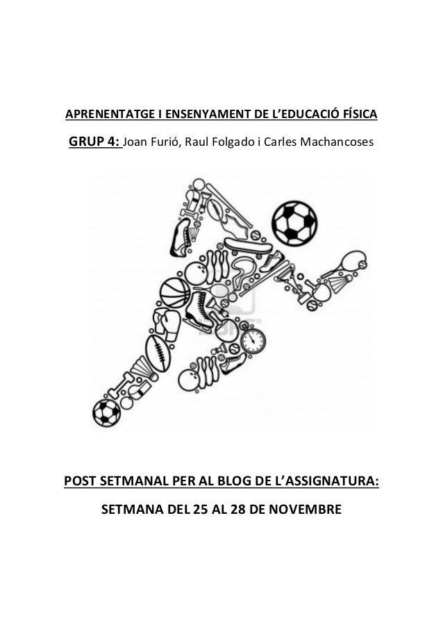 APRENENTATGE I ENSENYAMENT DE L'EDUCACIÓ FÍSICA  GRUP 4: Joan Furió, Raul Folgado i Carles Machancoses  POST SETMANAL PER ...