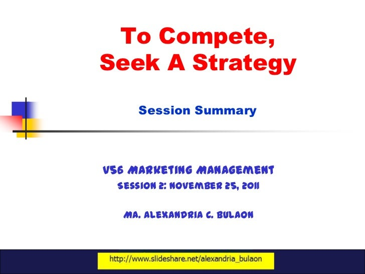 To Compete,Seek A Strategy      Session SummaryV56 Marketing Management  Session 2: November 25, 2011   Ma. Alexandria C. ...