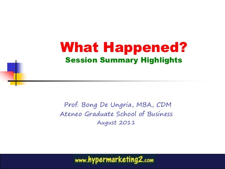 What Happened? Session Summary Highlights Prof. Bong De Ungria, MBA, CDMAteneo Graduate School of Business           Augus...
