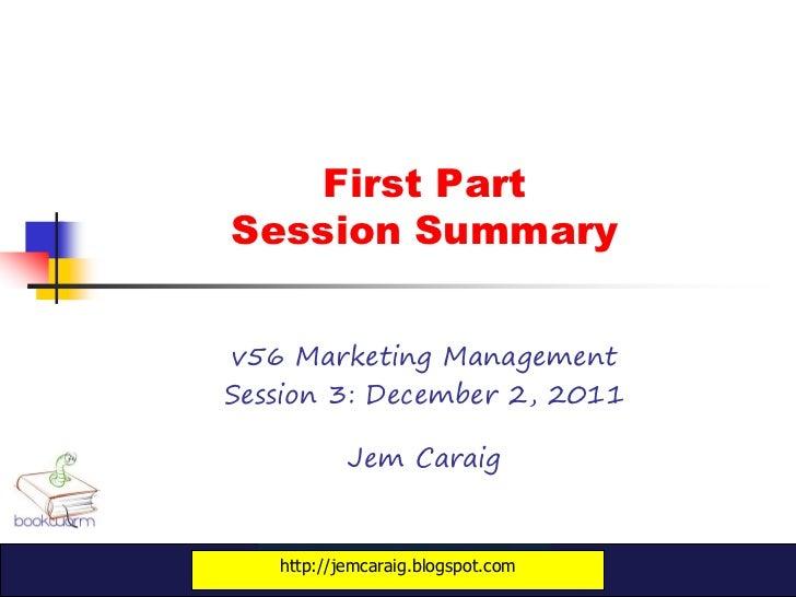 First PartSession Summaryv56 Marketing ManagementSession 3: December 2, 2011           Jem Caraig   http://jemcaraig.blogs...