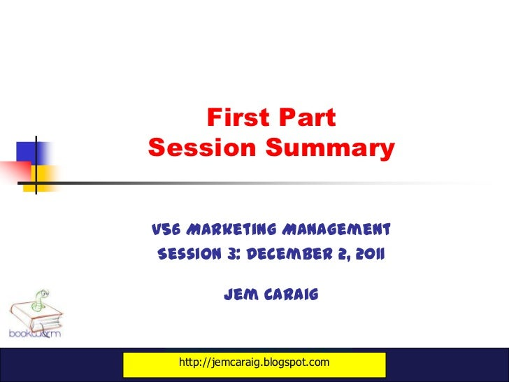 First PartSession Summaryv56 Marketing Management Session 3: December 2, 2011           Jem Caraig   http://jemcaraig.blog...