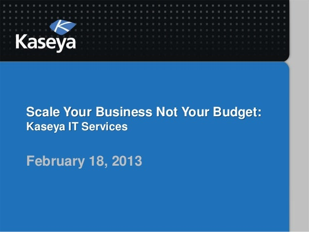 Scale Your Business Not Your Budget:Kaseya IT ServicesFebruary 18, 2013