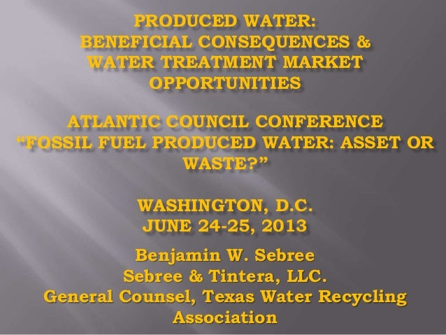 """PRODUCED WATER: BENEFICIAL CONSEQUENCES & WATER TREATMENT MARKET OPPORTUNITIES ATLANTIC COUNCIL CONFERENCE """"FOSSIL FUEL PR..."""