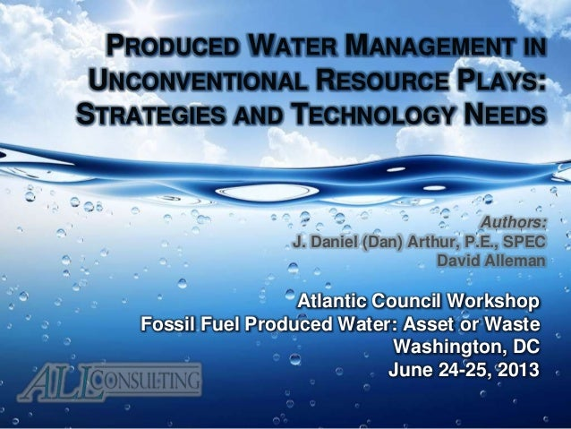 PRODUCED WATER MANAGEMENT IN UNCONVENTIONAL RESOURCE PLAYS: STRATEGIES AND TECHNOLOGY NEEDS Atlantic Council Workshop Foss...